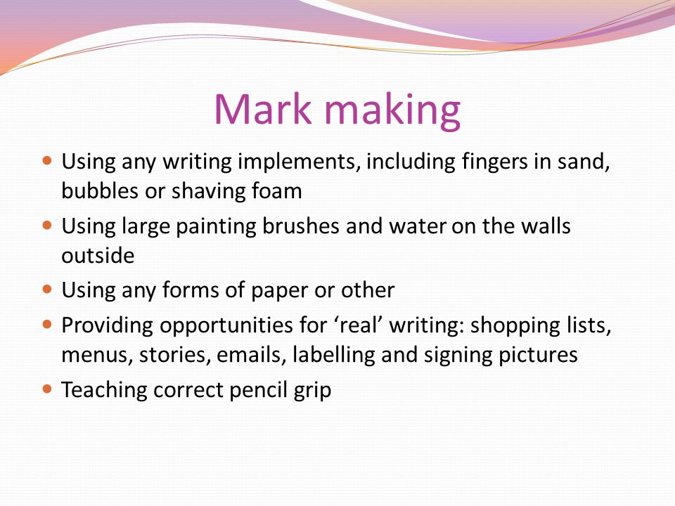 Mark making Using any writing implements, including fingers in sand, bubbles or shaving foam Using large painting brushes and water on the walls outsi