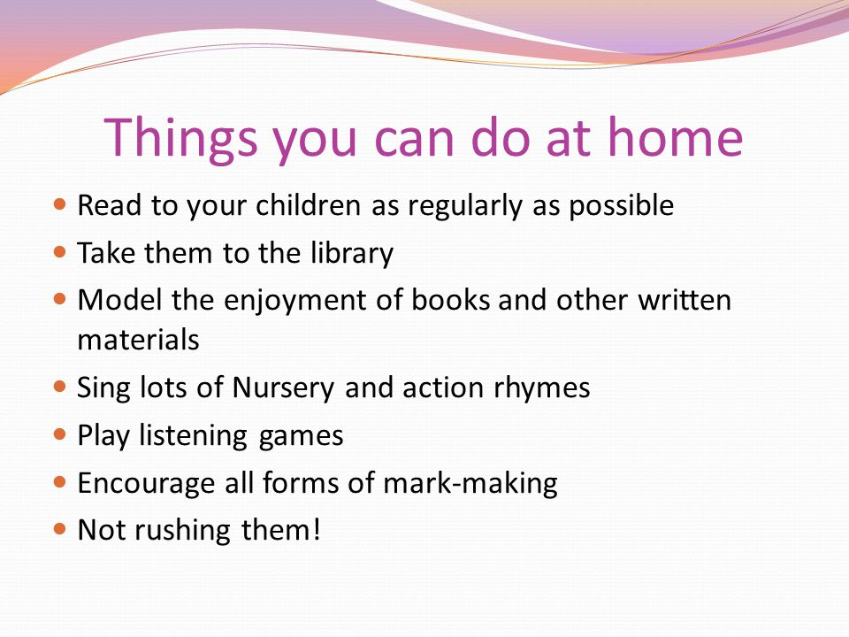 Things you can do at home Read to your children as regularly as possible Take them to the library Model the enjoyment of books and other written mater