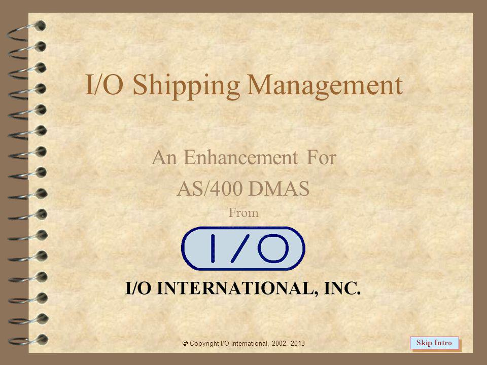 I/O Shipping Management An Enhancement For AS/400 DMAS From Copyright I/O International, 2002, 2013 Skip Intro