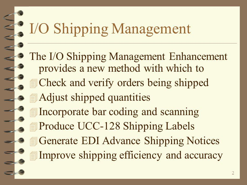 2 I/O Shipping Management The I/O Shipping Management Enhancement provides a new method with which to 4 Check and verify orders being shipped 4 Adjust shipped quantities 4 Incorporate bar coding and scanning 4 Produce UCC-128 Shipping Labels 4 Generate EDI Advance Shipping Notices 4 Improve shipping efficiency and accuracy