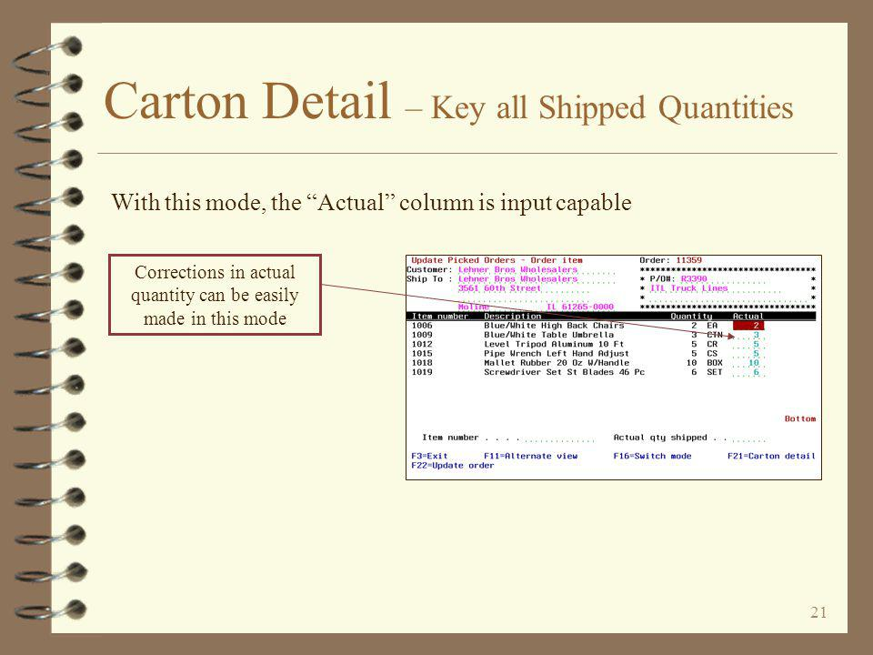 20 Carton Detail – Key all Shipped Quantities Item number mode displays a list summarized by item A comparison of quantity ordered versus actual keyed, is displayed Switching the mode makes the Actual column input capable (see next panel) Edit messages for a particular item display to the right