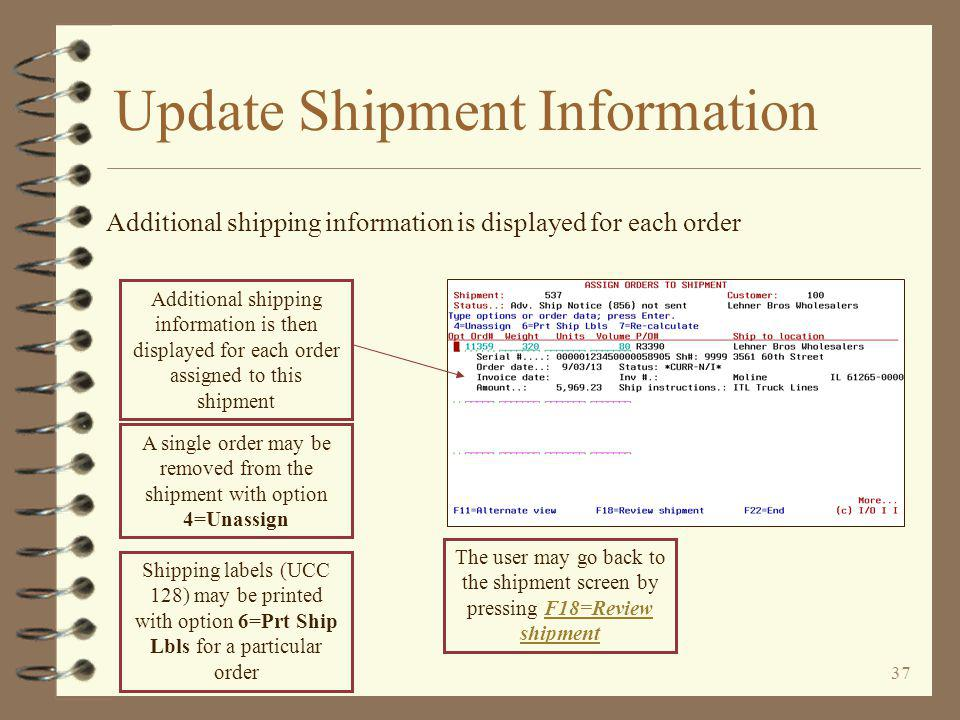 36 Update Shipment Information After the order numbers are keyed, the Enter key is pressed Order information about each order assigned is then displayed To view the alternate view, press F11=Alternate view (next panel)