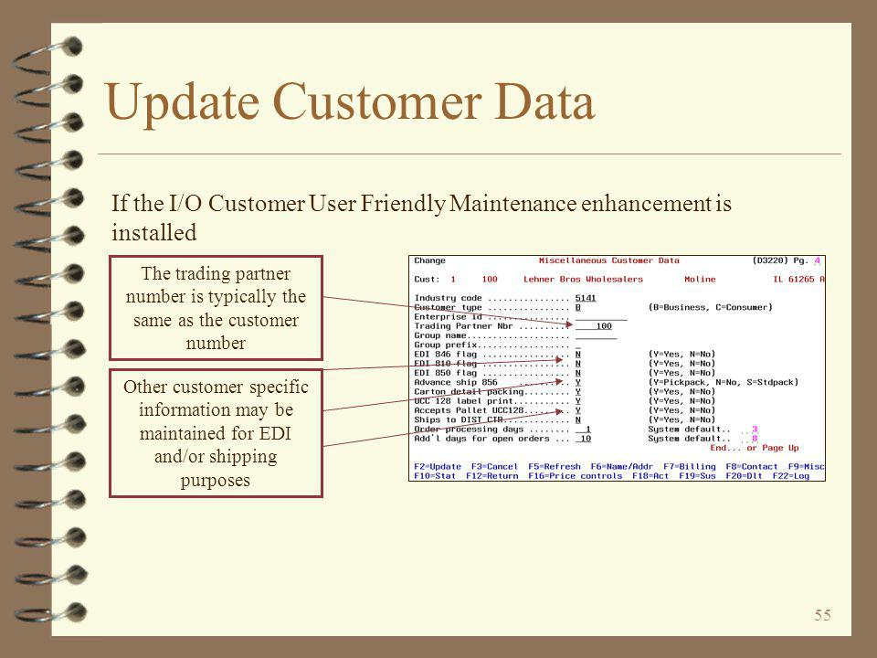 54 Update Customer Data 4 Customer specific EDI and shipping information may be maintained in one of two possible methods –If the I/O Customer User Friendly Maintenance enhancement is installed, EDI/shipping fields are maintainable on customer maintenance page 4 –If the legacy DMAS customer maintenance function is still be utilized, a special menu option is provided to access EDI/shipping fields