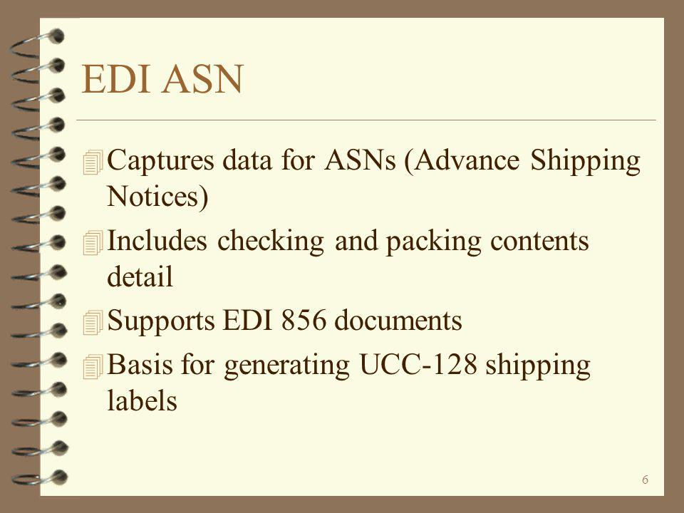 6 EDI ASN 4 Captures data for ASNs (Advance Shipping Notices) 4 Includes checking and packing contents detail 4 Supports EDI 856 documents 4 Basis for generating UCC-128 shipping labels