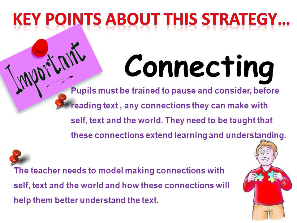 Connecting Pupils must be trained to pause and consider, before reading text, any connections they can make with self, text and the world. They need t