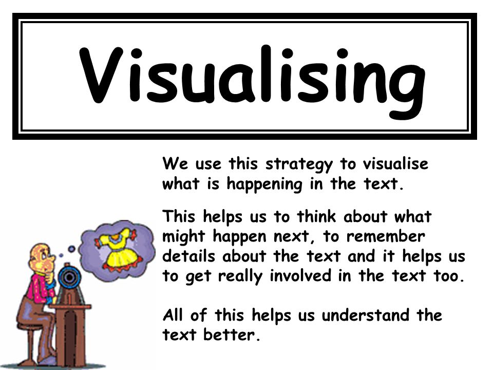 Visualising We use this strategy to visualise what is happening in the text. This helps us to think about what might happen next, to remember details