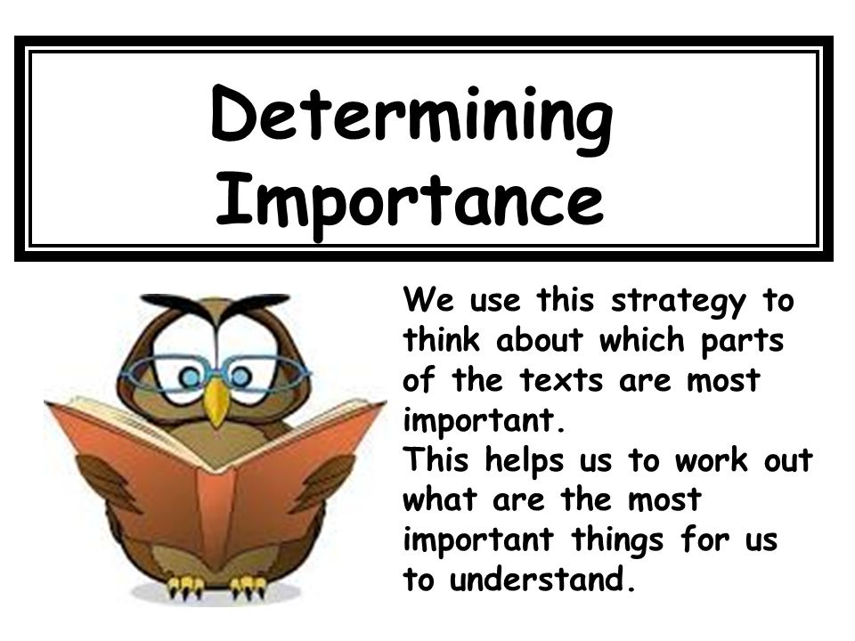 Determining Importance We use this strategy to think about which parts of the texts are most important. This helps us to work out what are the most im