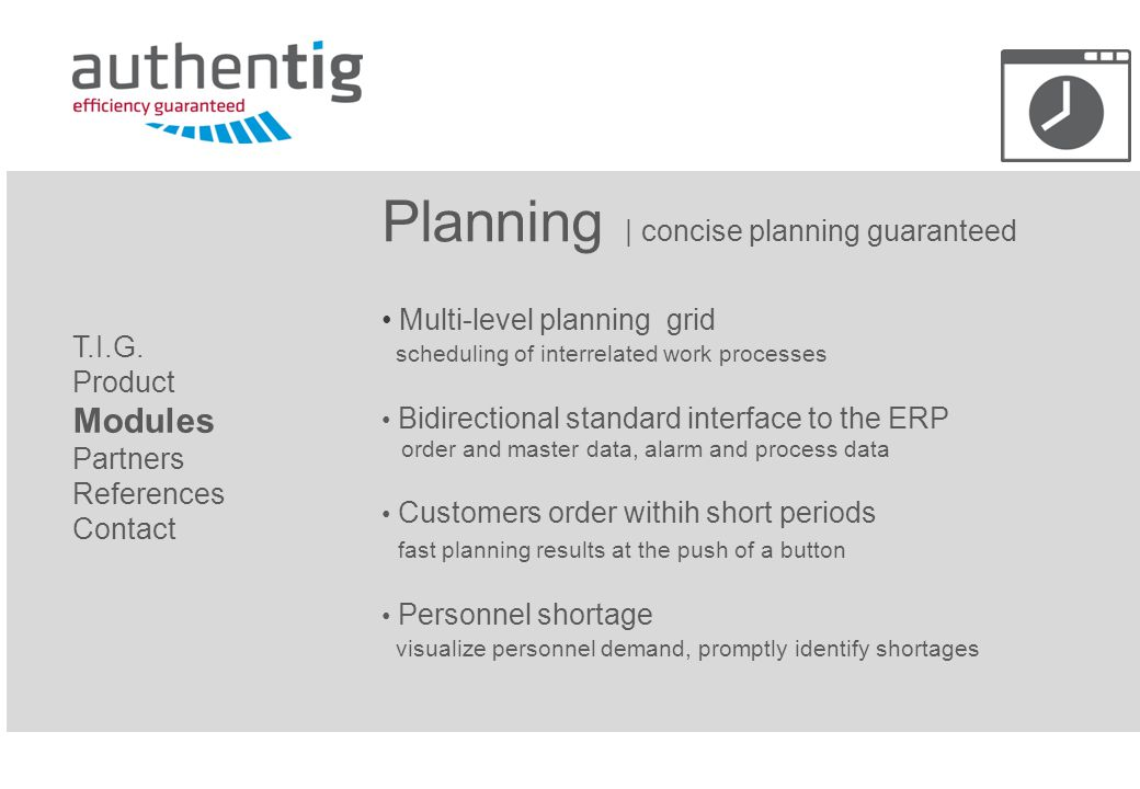 Planning | concise planning guaranteed Multi-level planning grid scheduling of interrelated work processes Bidirectional standard interface to the ERP order and master data, alarm and process data Customers order withih short periods fast planning results at the push of a button Personnel shortage visualize personnel demand, promptly identify shortages T.I.G.