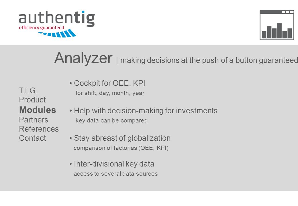 Analyzer | making decisions at the push of a button guaranteed Cockpit for OEE, KPI for shift, day, month, year Help with decision-making for investments key data can be compared Stay abreast of globalization comparison of factories (OEE, KPI) Inter-divisional key data access to several data sources T.I.G.