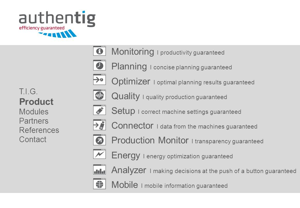 Monitoring I productivity guaranteed Planning I concise planning guaranteed Optimizer I optimal planning results guaranteed Quality I quality production guaranteed Setup I correct machine settings guaranteed Connector I data from the machines guaranteed Production Monitor I transparency guaranteed Energy I energy optimization guaranteed Analyzer I making decisions at the push of a button guaranteed Mobile I mobile information guaranteed T.I.G.