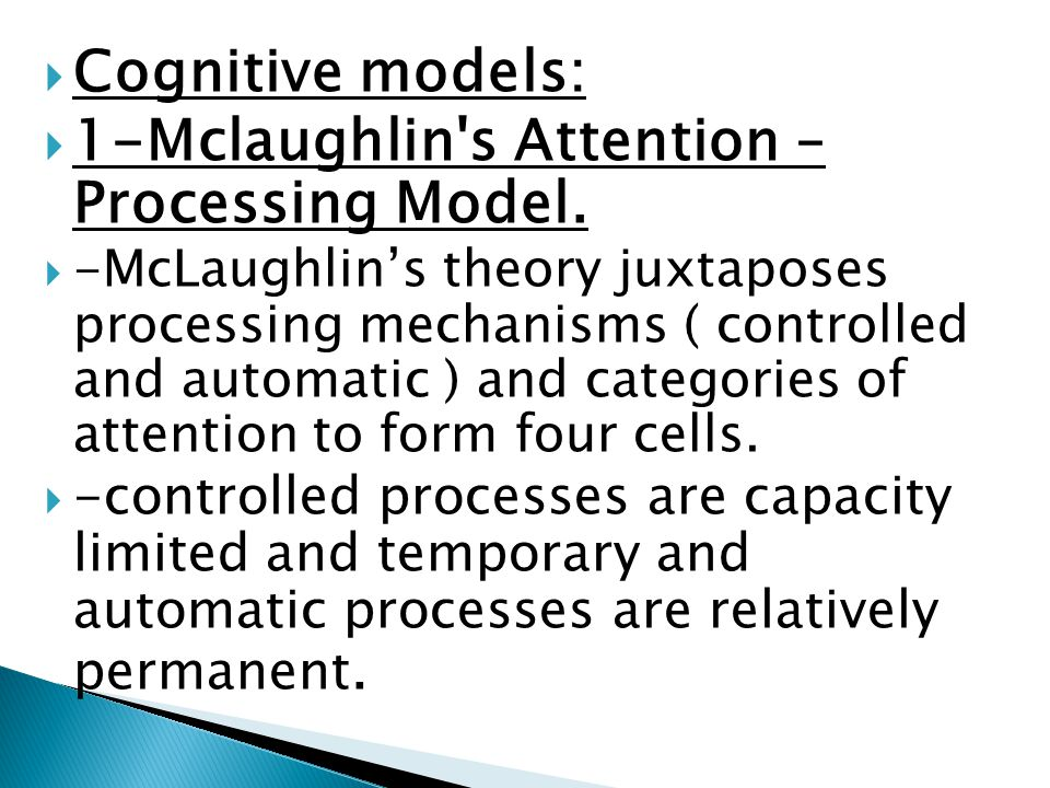 Cognitive models: 1-Mclaughlin's Attention – Processing Model. -McLaughlins theory juxtaposes processing mechanisms ( controlled and automatic ) and c