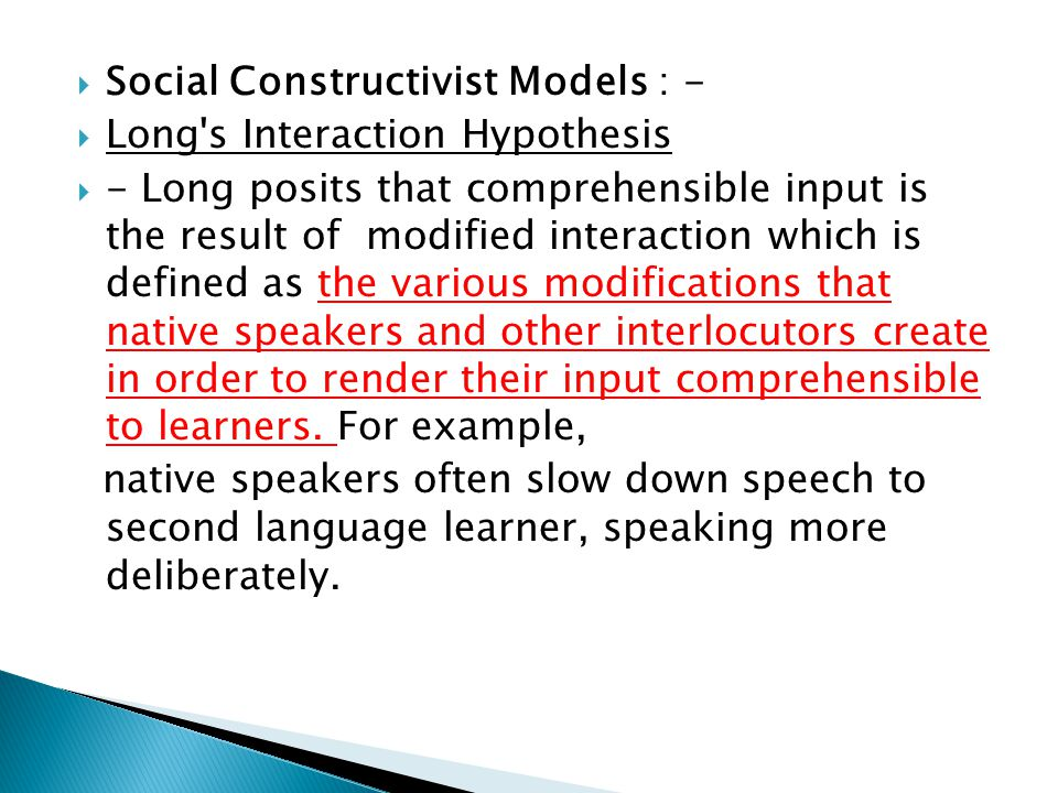Social Constructivist Models : - Long's Interaction Hypothesis - Long posits that comprehensible input is the result of modified interaction which is