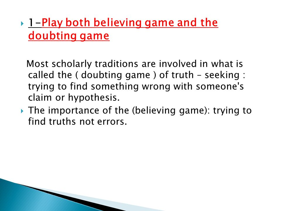 1- Play both believing game and the doubting game Most scholarly traditions are involved in what is called the ( doubting game ) of truth – seeking :