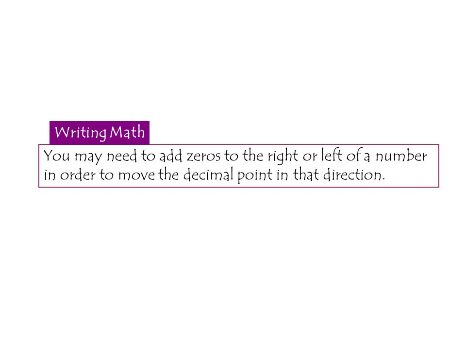 You may need to add zeros to the right or left of a number in order to move the decimal point in that direction. Writing Math
