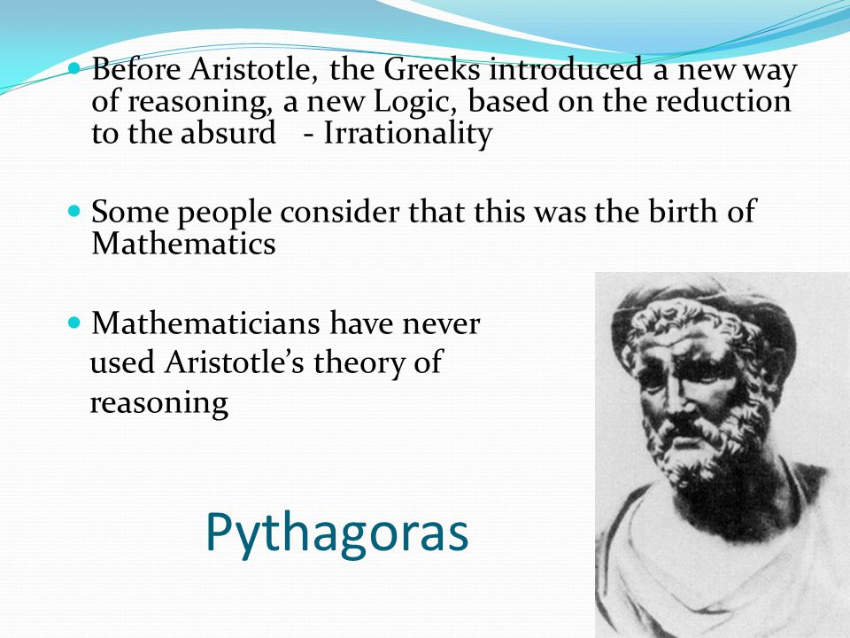 Pythagoras Before Aristotle, the Greeks introduced a new way of reasoning, a new Logic, based on the reduction to the absurd - Irrationality Some peop
