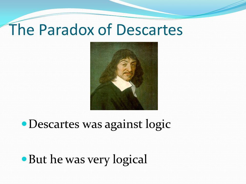 The Paradox of Descartes Descartes was against logic But he was very logical