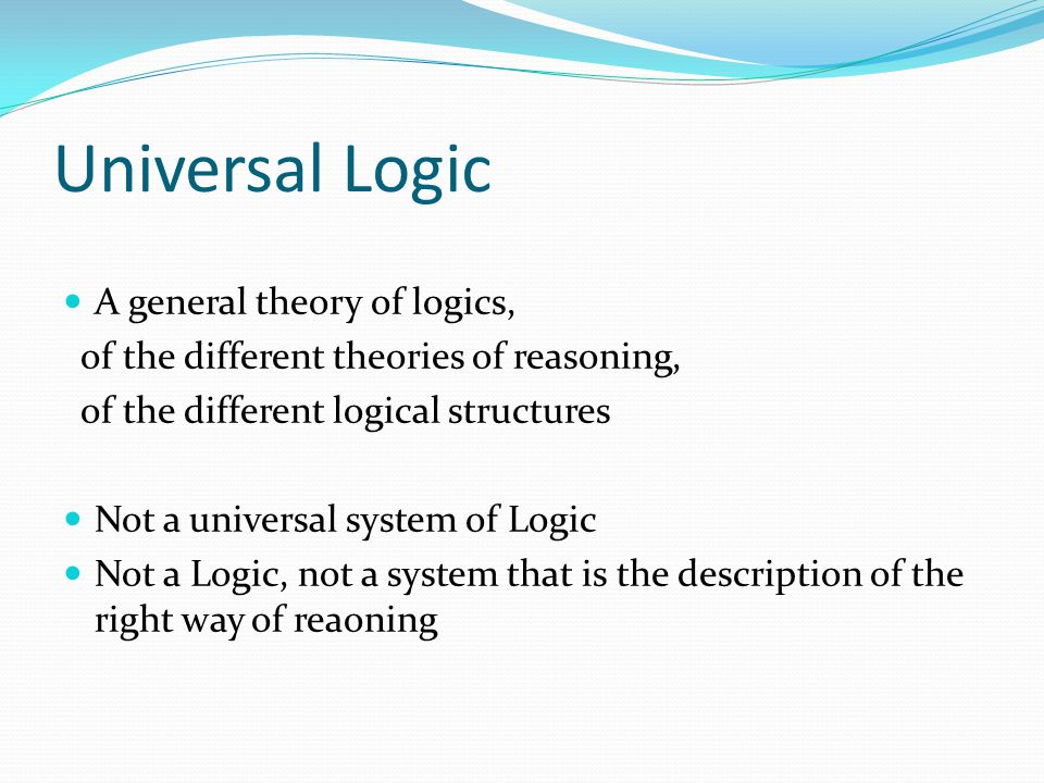 Universal Logic A general theory of logics, of the different theories of reasoning, of the different logical structures Not a universal system of Logi
