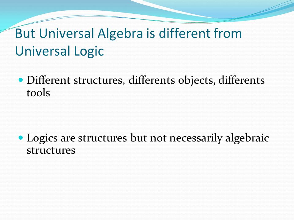 But Universal Algebra is different from Universal Logic Different structures, differents objects, differents tools Logics are structures but not neces