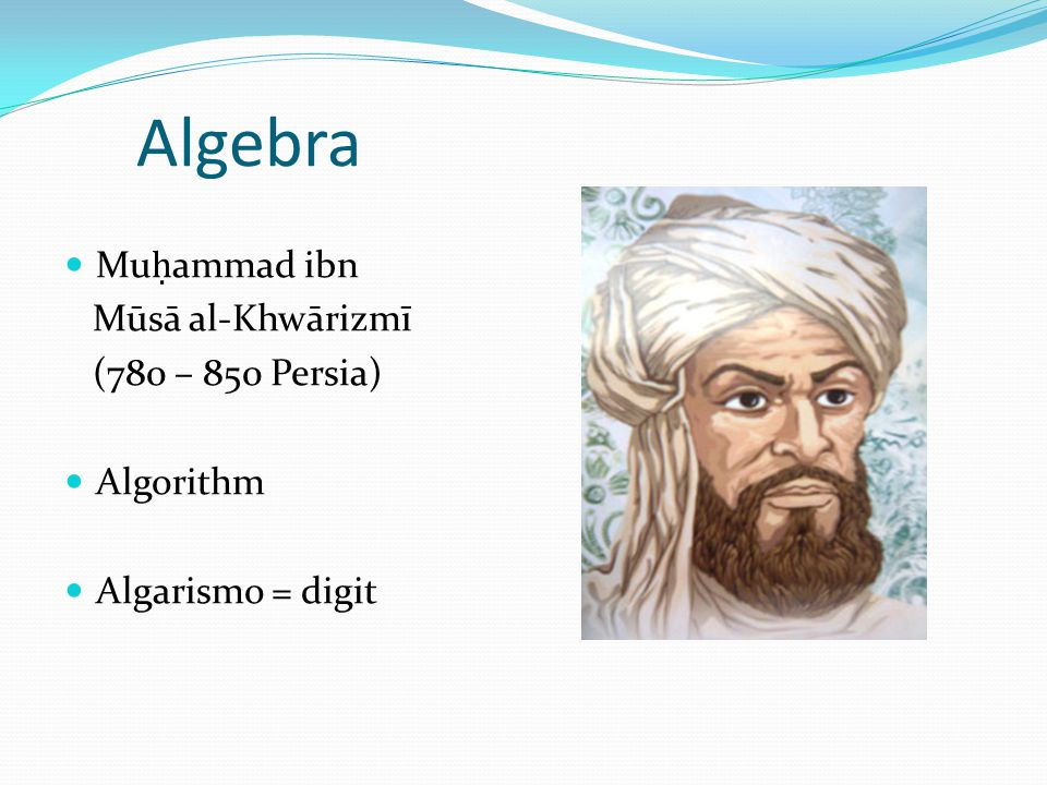 Algebra Mu ammad ibn Mūsā al-Khwārizmī (780 – 850 Persia) Algorithm Algarismo = digit