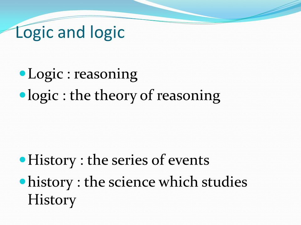 Logic and logic Logic : reasoning logic : the theory of reasoning History : the series of events history : the science which studies History
