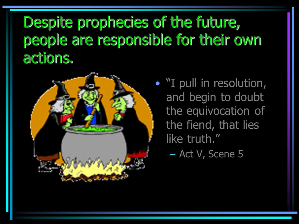 Despite prophecies of the future, people are responsible for their own actions. If you can look into the seeds of time and say which grain will grow a