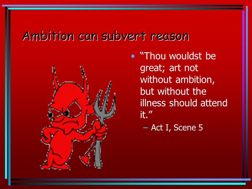 Ambition can subvertreason Ambition can subvert reason From this moment,the very firstlings of my shall be the firstlings of my hand. –Act IV, Scene 1