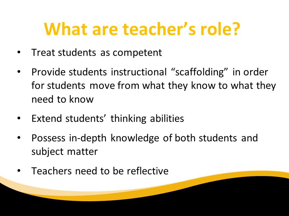 What are teachers role? Treat students as competent Provide students instructional scaffolding in order for students move from what they know to what