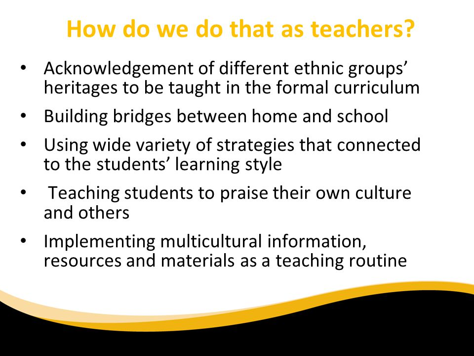 How do we do that as teachers? Acknowledgement of different ethnic groups heritages to be taught in the formal curriculum Building bridges between hom