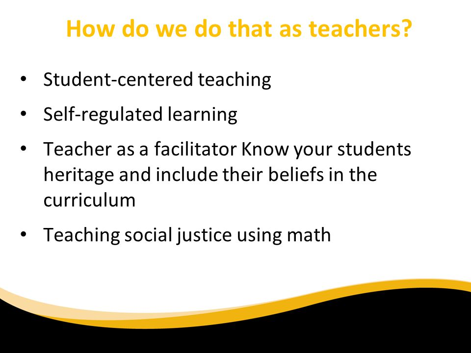 Student-centered teaching Self-regulated learning Teacher as a facilitator Know your students heritage and include their beliefs in the curriculum Teaching social justice using math How do we do that as teachers?