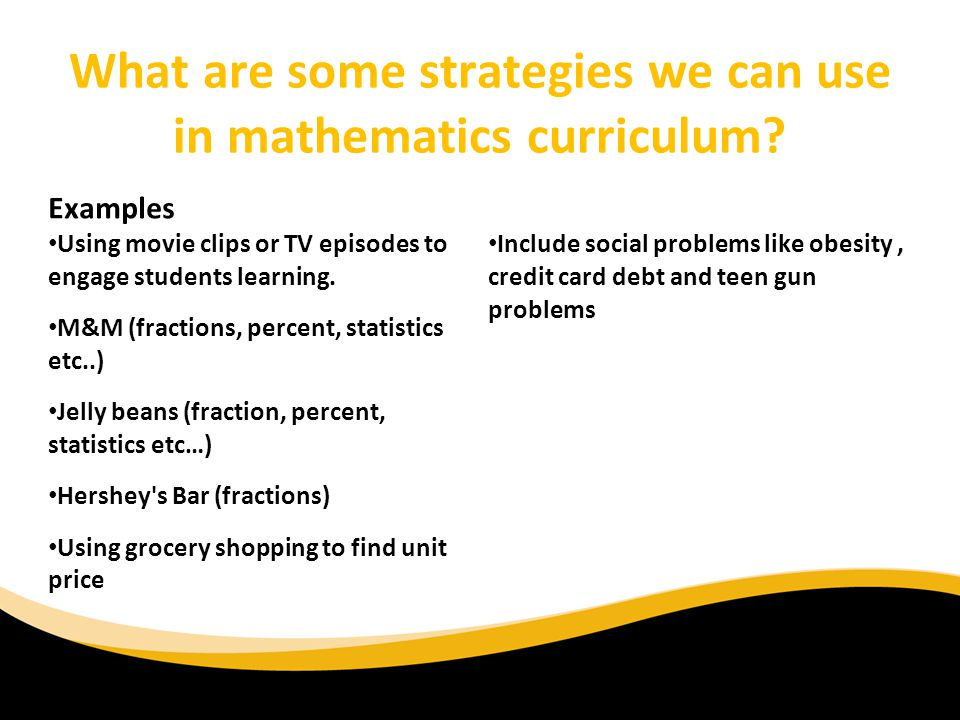 What are some strategies we can use in mathematics curriculum? Examples Using movie clips or TV episodes to engage students learning. M&M (fractions,