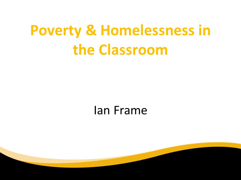 Poverty & Homelessness in the Classroom Ian Frame
