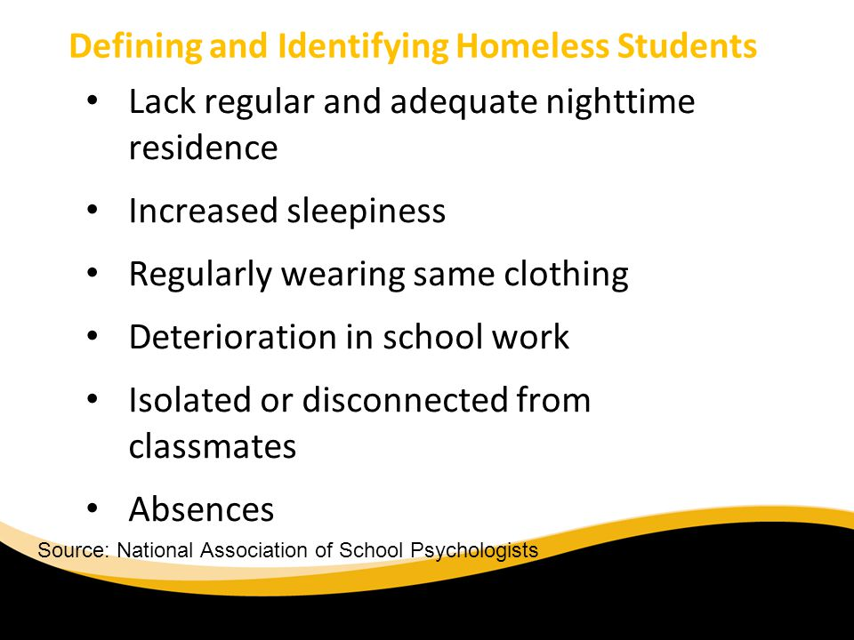 Defining and Identifying Homeless Students Lack regular and adequate nighttime residence Increased sleepiness Regularly wearing same clothing Deterioration in school work Isolated or disconnected from classmates Absences Source: National Association of School Psychologists