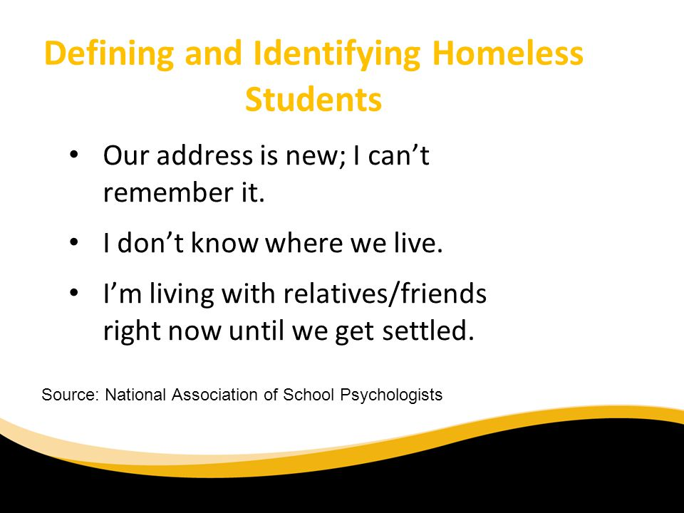 Defining and Identifying Homeless Students Our address is new; I cant remember it. I dont know where we live. Im living with relatives/friends right n