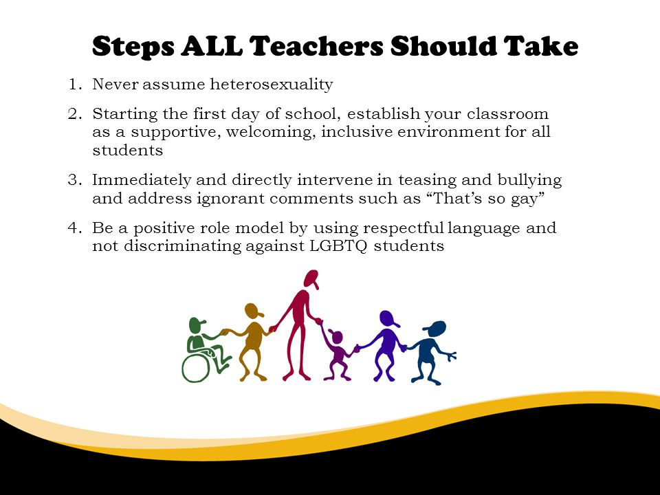 Steps ALL Teachers Should Take 6/30/11 1.Never assume heterosexuality 2.Starting the first day of school, establish your classroom as a supportive, welcoming, inclusive environment for all students 3.Immediately and directly intervene in teasing and bullying and address ignorant comments such as Thats so gay 4.Be a positive role model by using respectful language and not discriminating against LGBTQ students