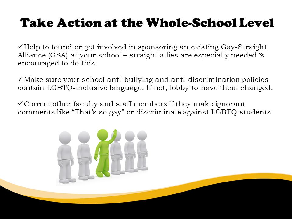 Take Action at the Whole-School Level 6/30/11 Help to found or get involved in sponsoring an existing Gay-Straight Alliance (GSA) at your school – straight allies are especially needed & encouraged to do this.