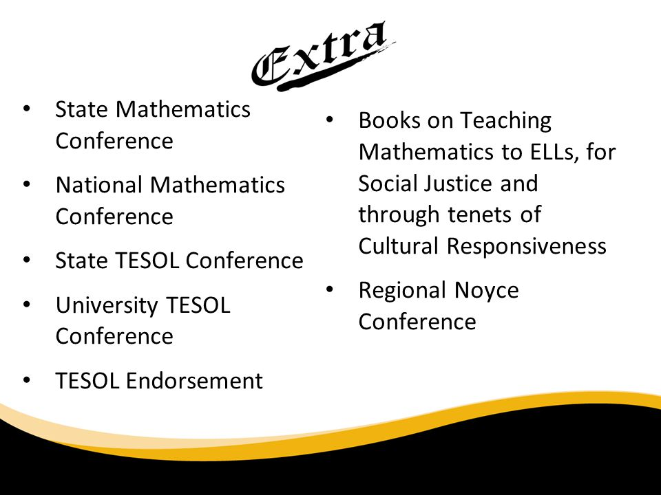 State Mathematics Conference National Mathematics Conference State TESOL Conference University TESOL Conference TESOL Endorsement Books on Teaching Mathematics to ELLs, for Social Justice and through tenets of Cultural Responsiveness Regional Noyce Conference 6/30/11