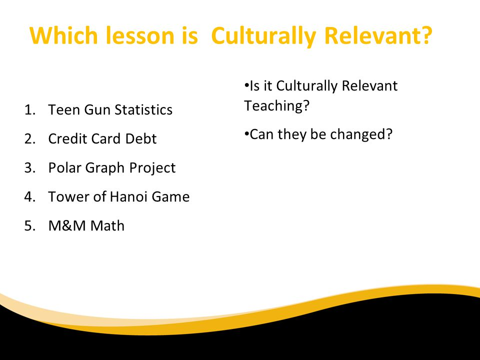 Which lesson is Culturally Relevant? 1.Teen Gun Statistics 2.Credit Card Debt 3.Polar Graph Project 4.Tower of Hanoi Game 5.M&M Math 6/30/11 Is it Cul