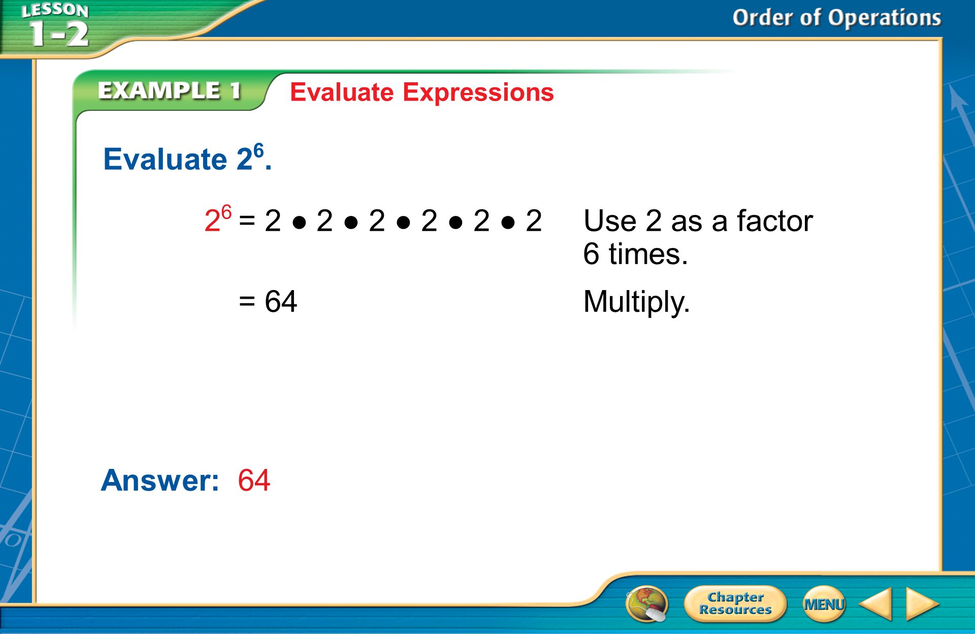 Example 1 Evaluate Expressions Evaluate 2 6. 2 6 = 2 2 2 2 2 2 Use 2 as a factor 6 times.
