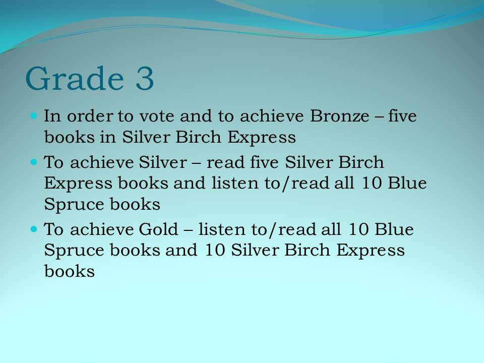 Grade 3 In order to vote and to achieve Bronze – five books in Silver Birch Express To achieve Silver – read five Silver Birch Express books and listen to/read all 10 Blue Spruce books To achieve Gold – listen to/read all 10 Blue Spruce books and 10 Silver Birch Express books