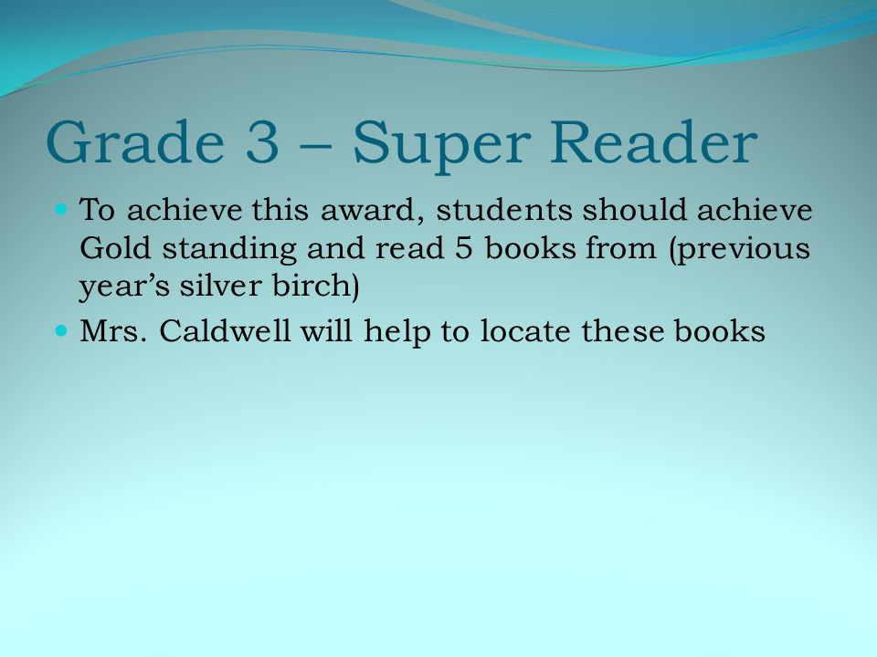 Grade 3 – Super Reader To achieve this award, students should achieve Gold standing and read 5 books from (previous years silver birch) Mrs.