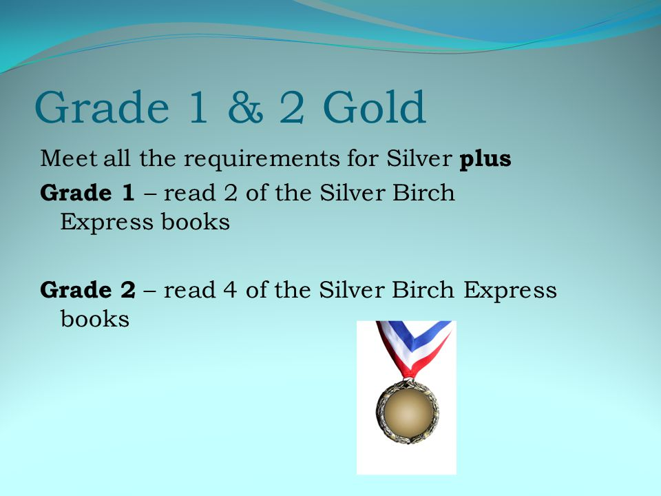 Grade 1 & 2 Gold Meet all the requirements for Silver plus Grade 1 – read 2 of the Silver Birch Express books Grade 2 – read 4 of the Silver Birch Express books