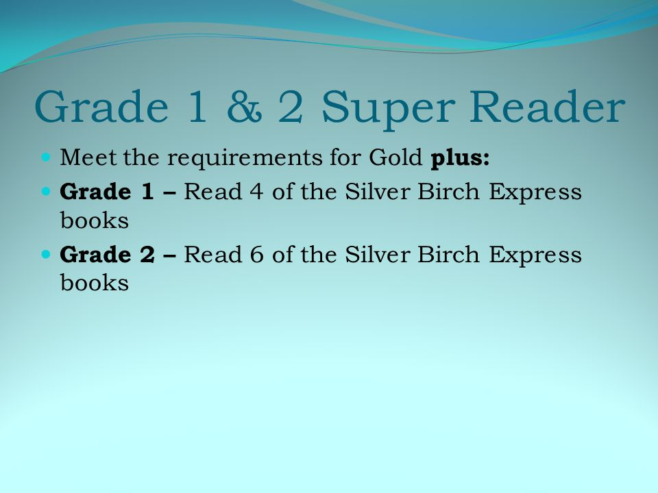 Grade 1 & 2 Super Reader Meet the requirements for Gold plus: Grade 1 – Read 4 of the Silver Birch Express books Grade 2 – Read 6 of the Silver Birch Express books