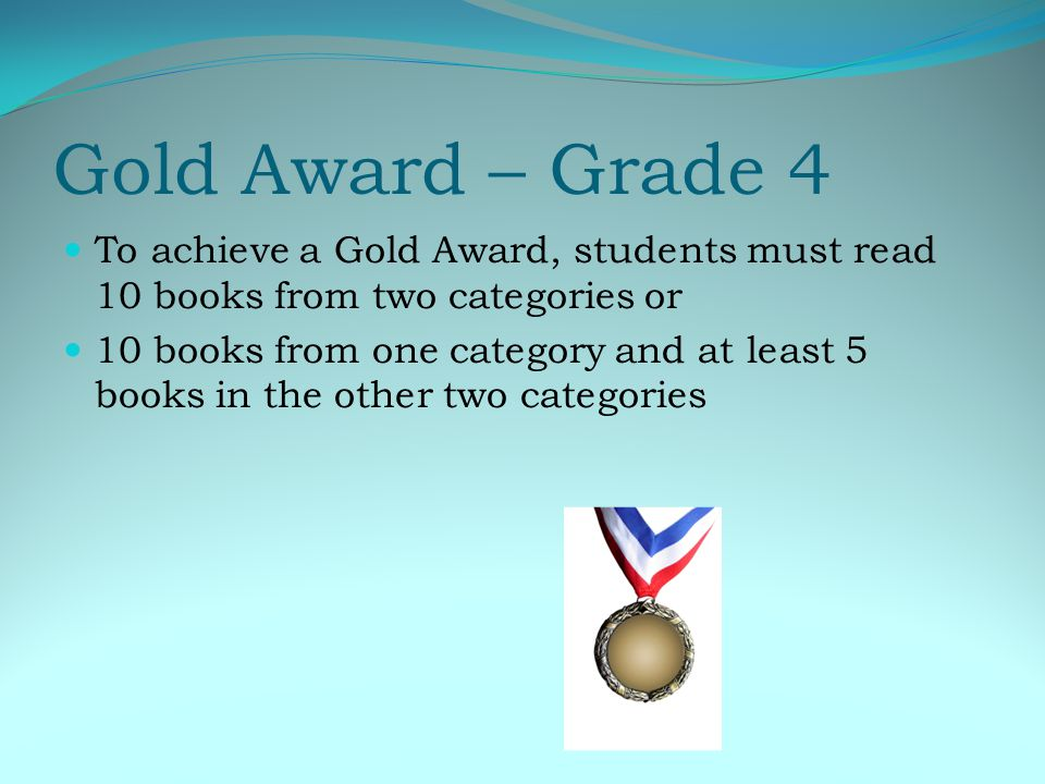 Gold Award – Grade 4 To achieve a Gold Award, students must read 10 books from two categories or 10 books from one category and at least 5 books in the other two categories