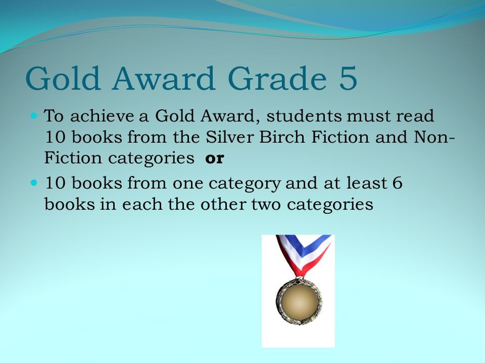 Gold Award Grade 5 To achieve a Gold Award, students must read 10 books from the Silver Birch Fiction and Non- Fiction categories or 10 books from one category and at least 6 books in each the other two categories