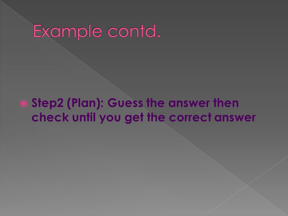 Step2 (Plan): Guess the answer then check until you get the correct answer