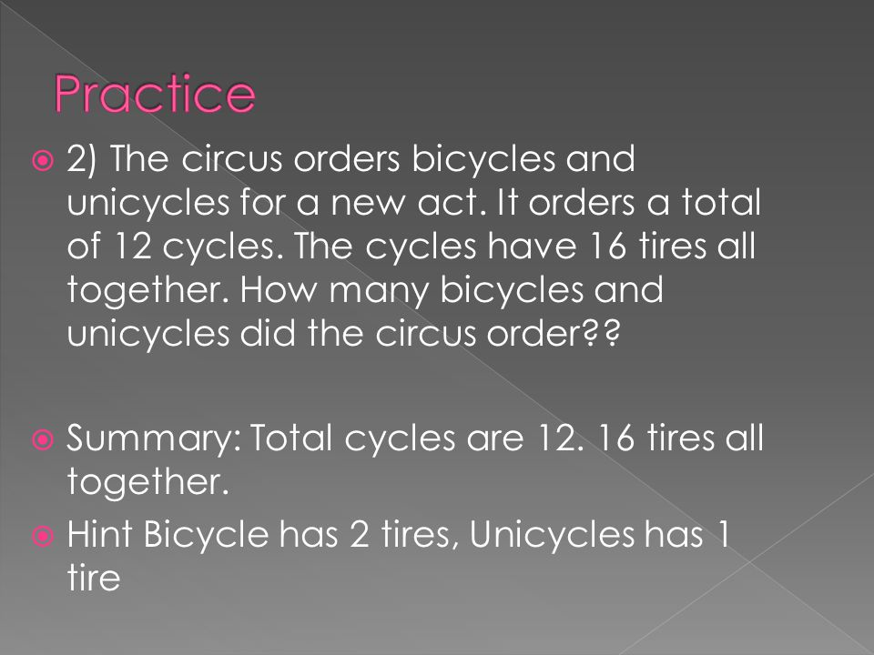 2) The circus orders bicycles and unicycles for a new act. It orders a total of 12 cycles. The cycles have 16 tires all together. How many bicycles an