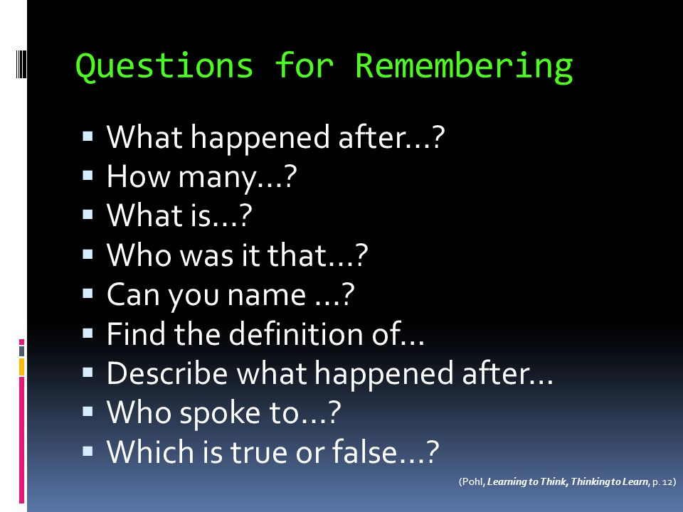 Questions for Remembering What happened after...? How many...? What is...? Who was it that...? Can you name...? Find the definition of… Describe what