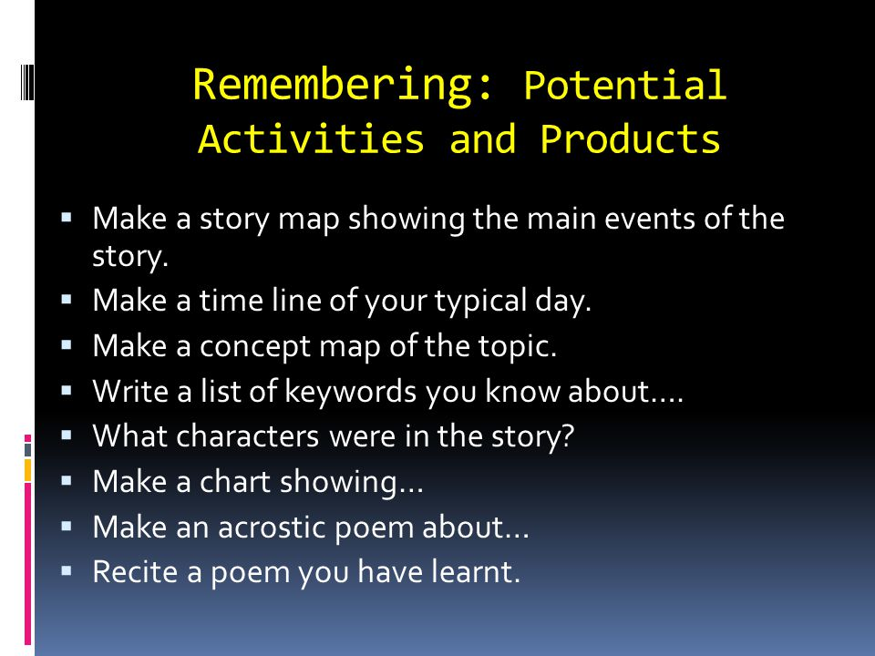 Remembering: Potential Activities and Products Make a story map showing the main events of the story. Make a time line of your typical day. Make a con