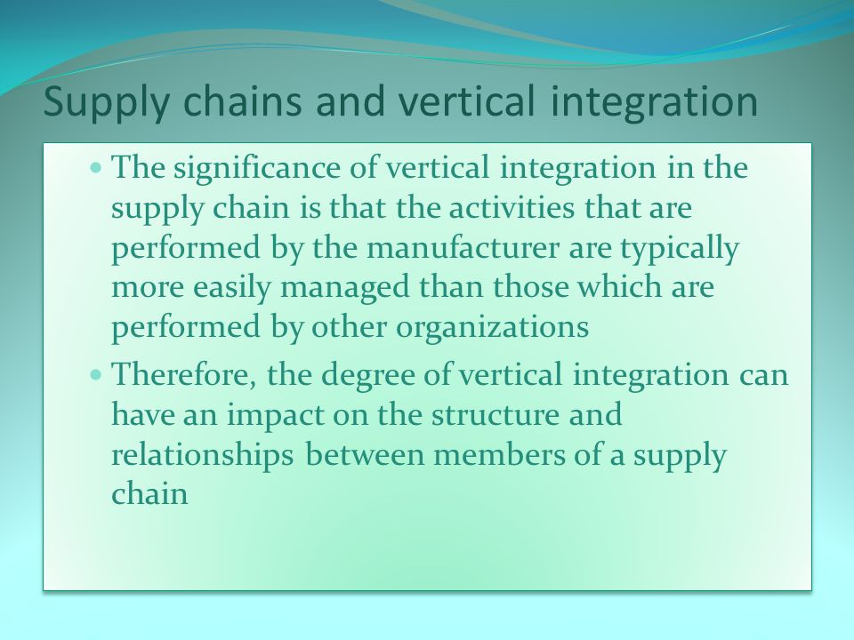 Supply chains and vertical integration The significance of vertical integration in the supply chain is that the activities that are performed by the manufacturer are typically more easily managed than those which are performed by other organizations Therefore, the degree of vertical integration can have an impact on the structure and relationships between members of a supply chain The significance of vertical integration in the supply chain is that the activities that are performed by the manufacturer are typically more easily managed than those which are performed by other organizations Therefore, the degree of vertical integration can have an impact on the structure and relationships between members of a supply chain