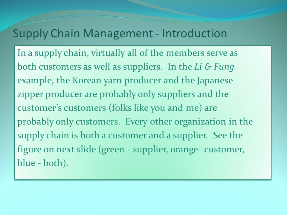 Supply Chain Management - Introduction In a supply chain, virtually all of the members serve as both customers as well as suppliers.